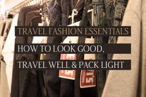 Travel Fashion Essentials: How to look good, travel well & pack light