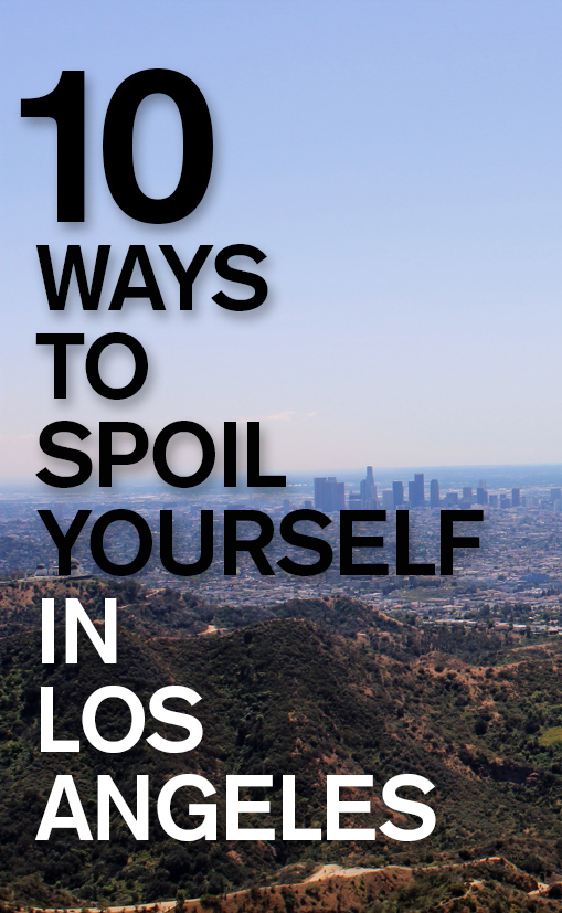 10 Ways to Spoil Yourself in Los Angeles